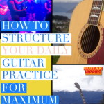 Structure Your Daily Guitar Practice Schedule For Maximum Achievement! How-To.